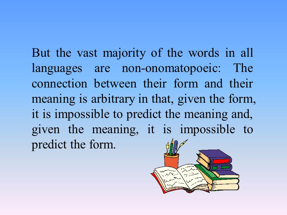 But the vast majority of the words in all languages are non-onomatopoeic: The connection between their form and their meaning is arbitrary in that, given the form, it is impossible to predict the meaning and, given the meaning, it is impossible to predict the form.