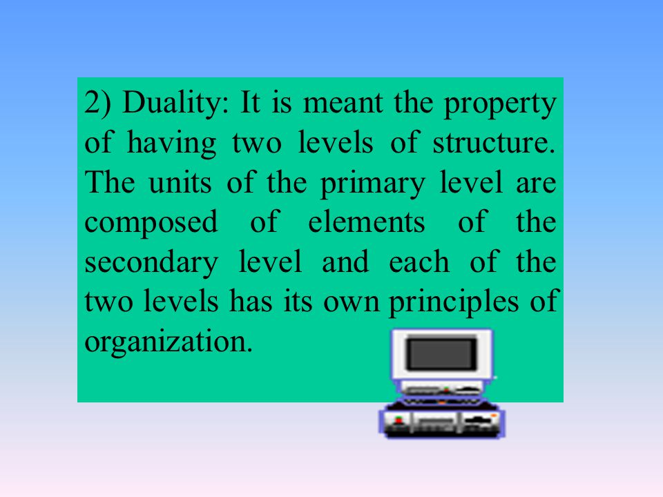 2) Duality: It is meant the property of having two levels of structure.