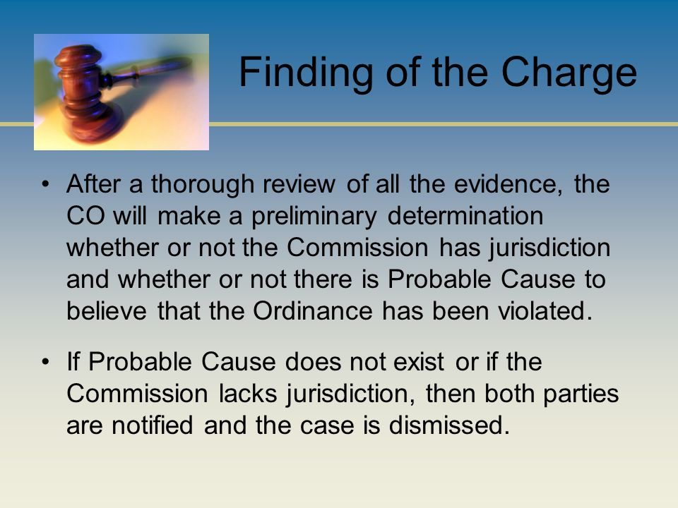 Finding of the Charge After a thorough review of all the evidence, the CO will make a preliminary determination whether or not the Commission has jurisdiction and whether or not there is Probable Cause to believe that the Ordinance has been violated.