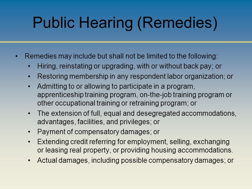 Public Hearing (Remedies) Remedies may include but shall not be limited to the following: Hiring, reinstating or upgrading, with or without back pay; or Restoring membership in any respondent labor organization; or Admitting to or allowing to participate in a program, apprenticeship training program, on-the-job training program or other occupational training or retraining program; or The extension of full, equal and desegregated accommodations, advantages, facilities, and privileges; or Payment of compensatory damages; or Extending credit referring for employment, selling, exchanging or leasing real property, or providing housing accommodations.
