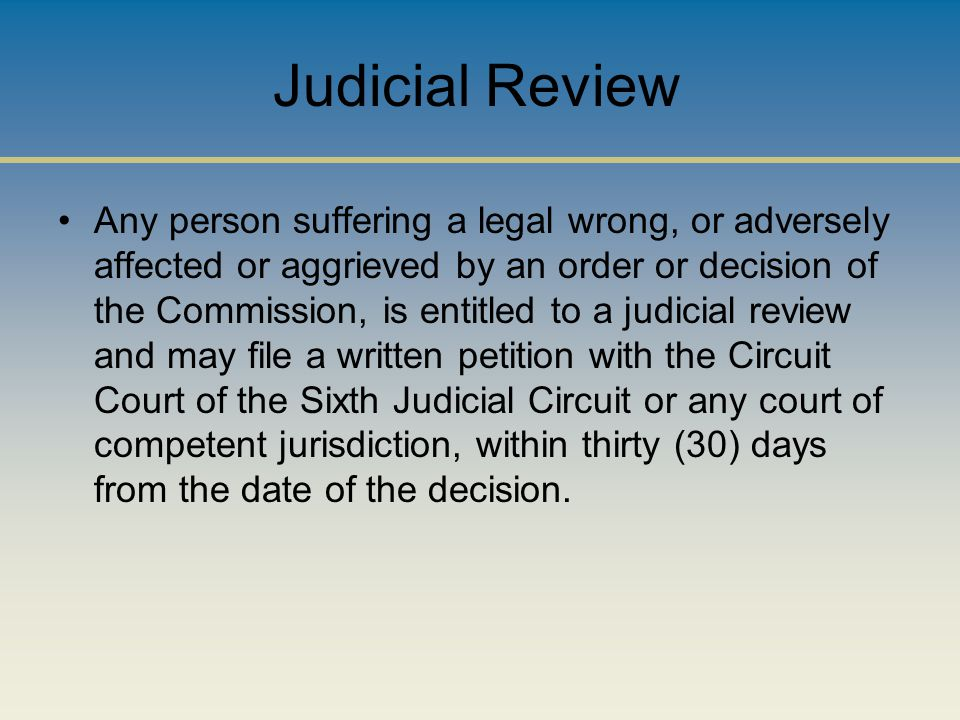 Judicial Review Any person suffering a legal wrong, or adversely affected or aggrieved by an order or decision of the Commission, is entitled to a judicial review and may file a written petition with the Circuit Court of the Sixth Judicial Circuit or any court of competent jurisdiction, within thirty (30) days from the date of the decision.