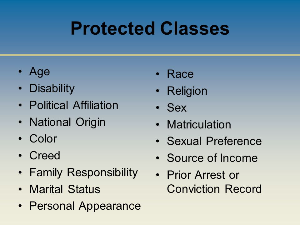 Protected Classes Age Disability Political Affiliation National Origin Color Creed Family Responsibility Marital Status Personal Appearance Race Religion Sex Matriculation Sexual Preference Source of Income Prior Arrest or Conviction Record