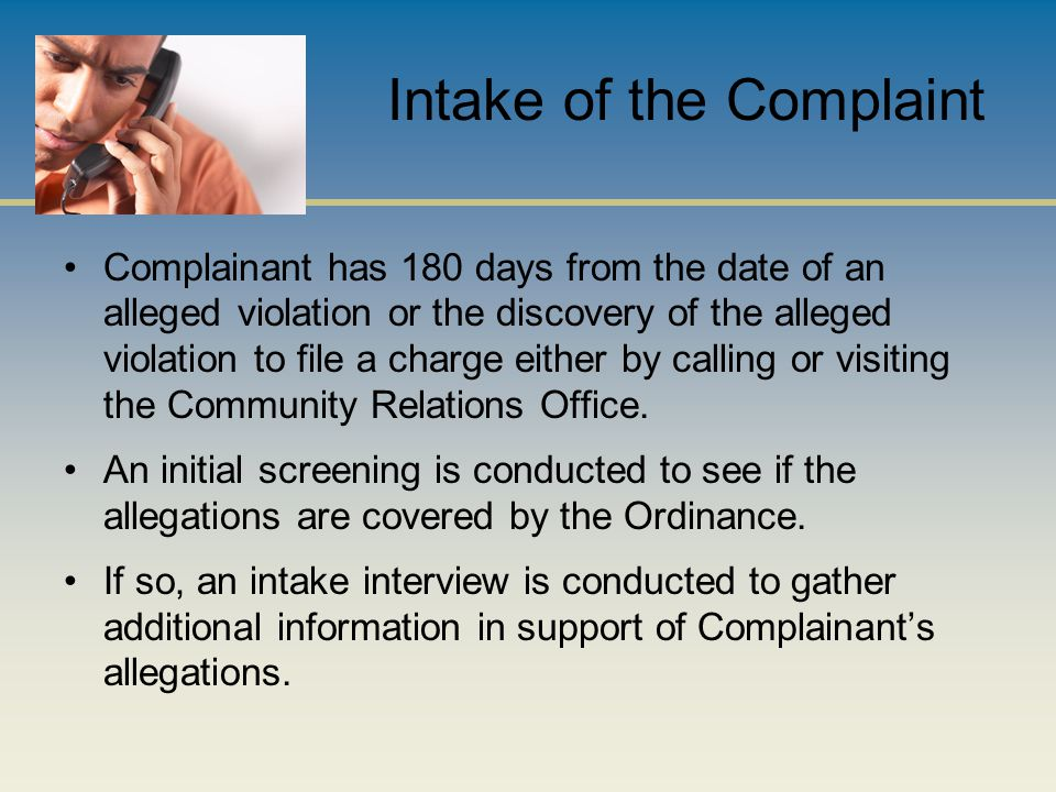 Intake of the Complaint Complainant has 180 days from the date of an alleged violation or the discovery of the alleged violation to file a charge either by calling or visiting the Community Relations Office.