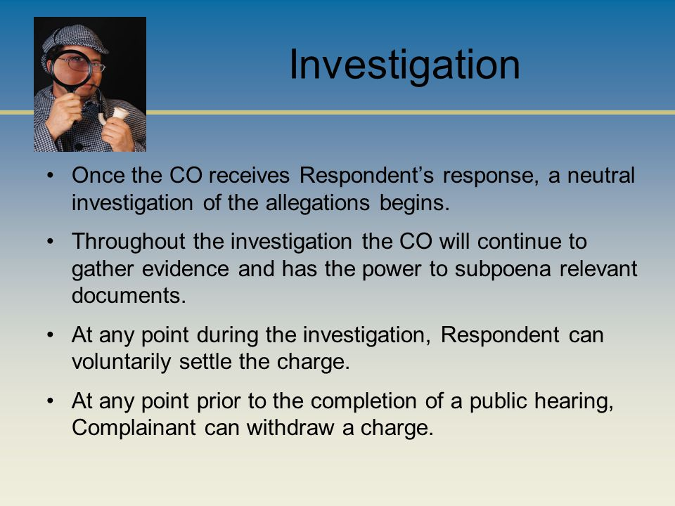 Investigation Once the CO receives Respondent's response, a neutral investigation of the allegations begins. Throughout the investigation the CO will