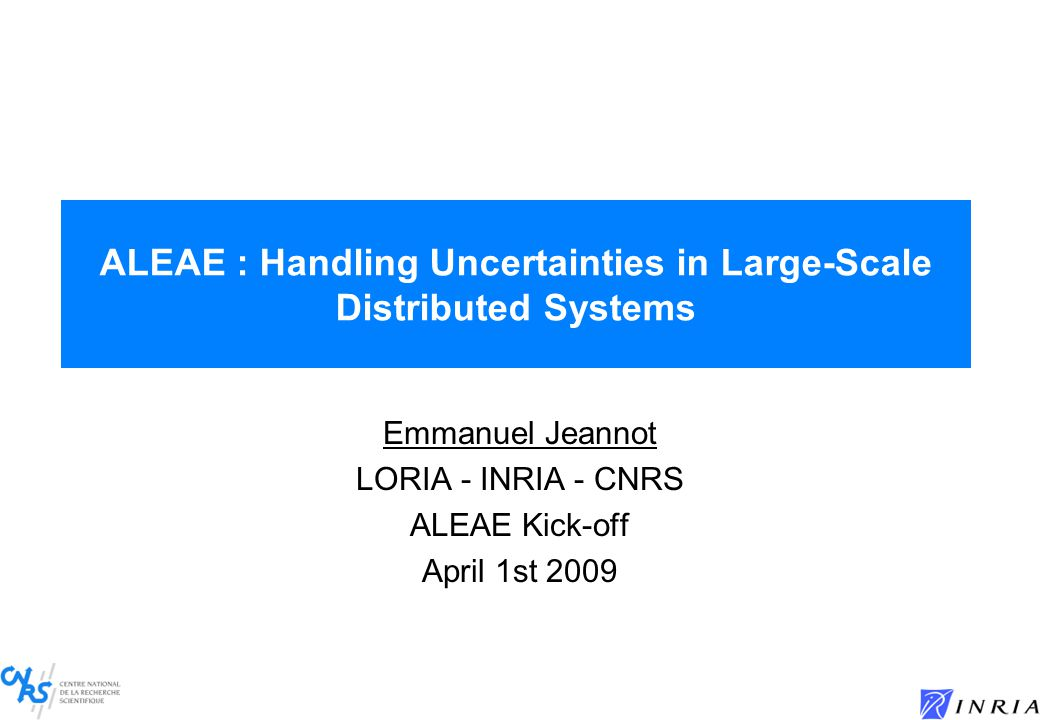 ALEAE : Handling Uncertainties in Large-Scale Distributed Systems Emmanuel Jeannot LORIA - INRIA - CNRS ALEAE Kick-off April 1st 2009