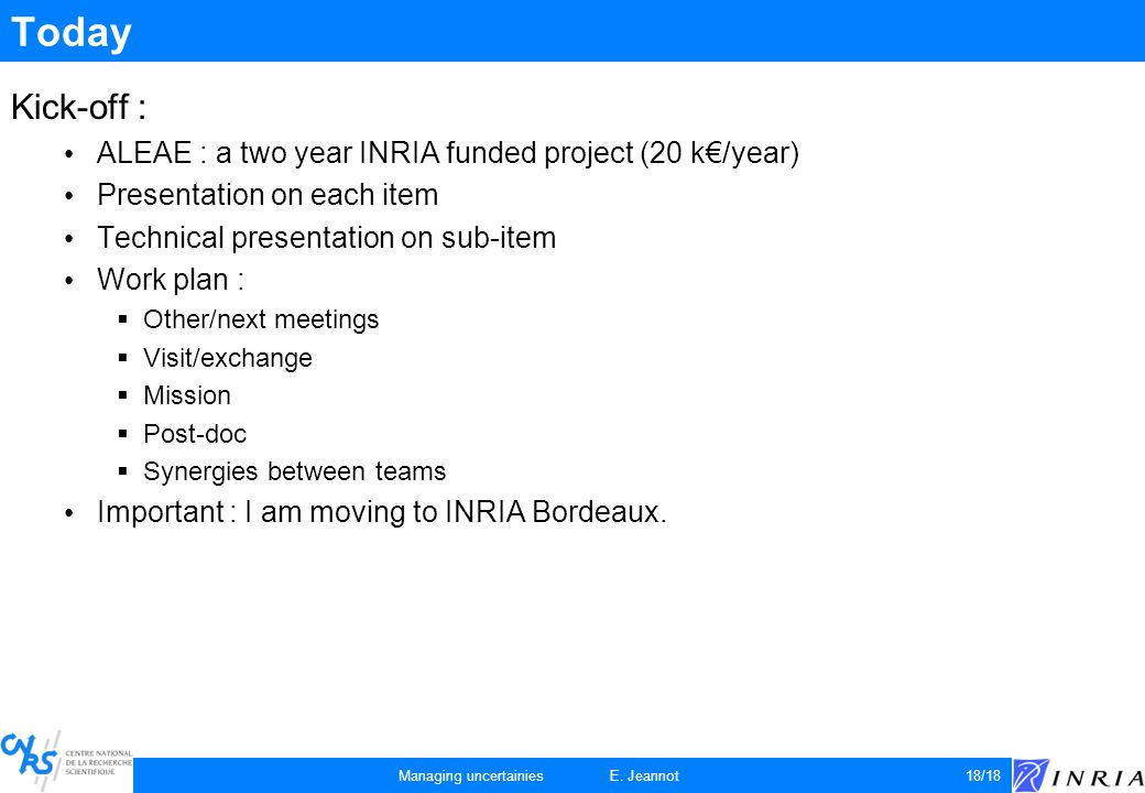 Today Kick-off : ALEAE : a two year INRIA funded project (20 k€/year) Presentation on each item Technical presentation on sub-item Work plan :  Other/next meetings  Visit/exchange  Mission  Post-doc  Synergies between teams Important : I am moving to INRIA Bordeaux.