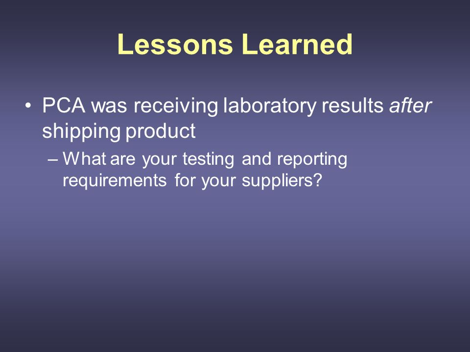 Lessons Learned PCA was receiving laboratory results after shipping product –What are your testing and reporting requirements for your suppliers