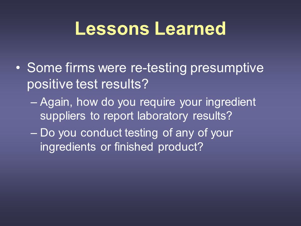 Lessons Learned Some firms were re-testing presumptive positive test results.