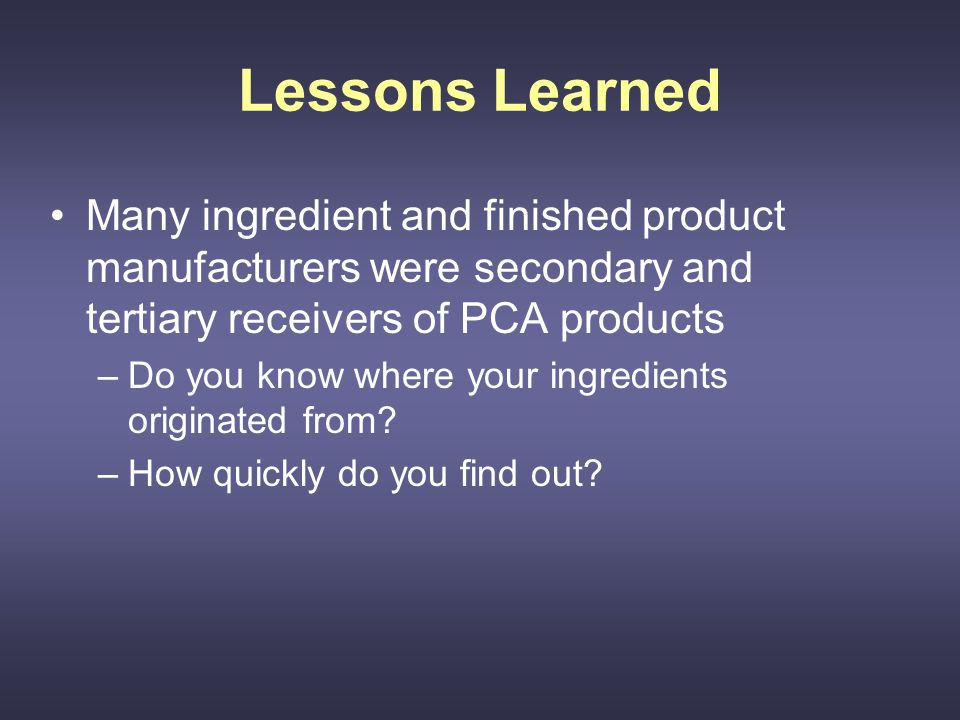 Lessons Learned Many ingredient and finished product manufacturers were secondary and tertiary receivers of PCA products –Do you know where your ingredients originated from.