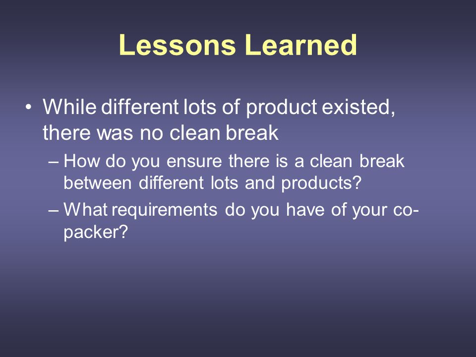 Lessons Learned While different lots of product existed, there was no clean break –How do you ensure there is a clean break between different lots and products.
