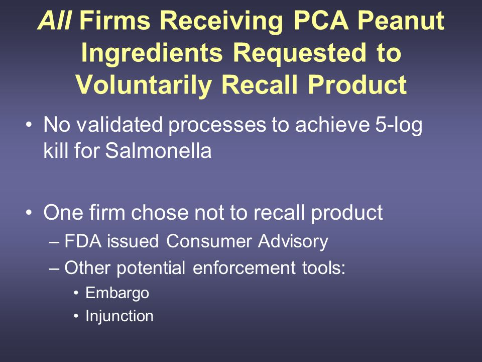 All Firms Receiving PCA Peanut Ingredients Requested to Voluntarily Recall Product No validated processes to achieve 5-log kill for Salmonella One firm chose not to recall product –FDA issued Consumer Advisory –Other potential enforcement tools: Embargo Injunction