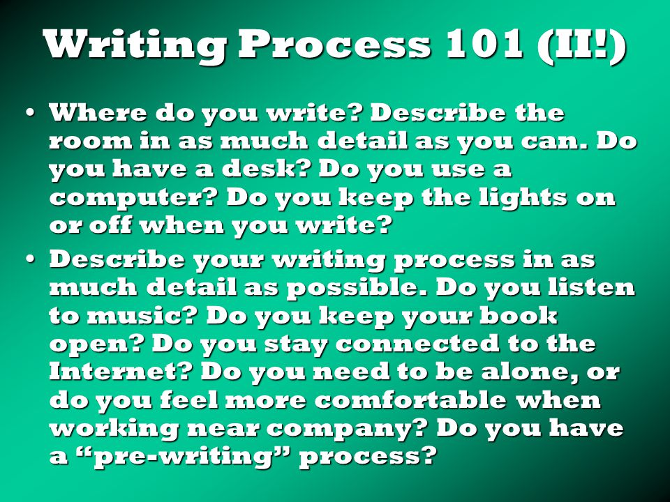 Writing Process 101 (II!) Where do you write. Describe the room in as much detail as you can.