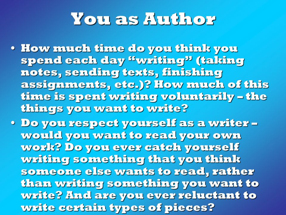 You as Author How much time do you think you spend each day writing (taking notes, sending texts, finishing assignments, etc.).