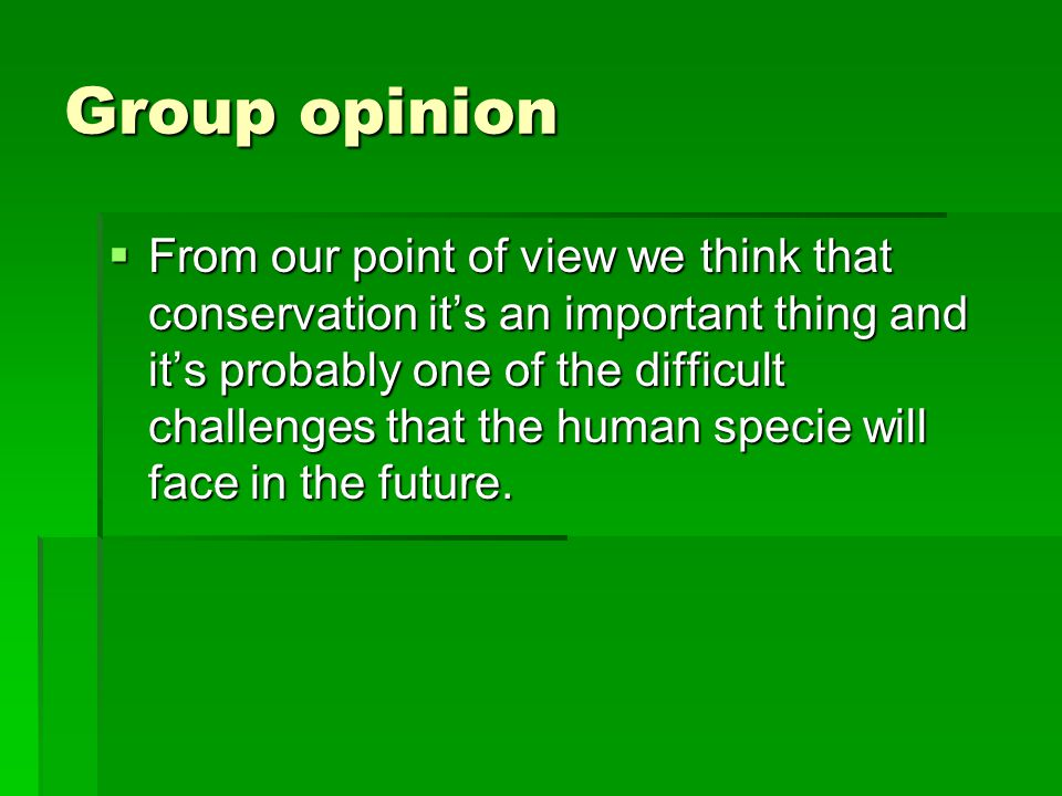 Group opinion  From our point of view we think that conservation it's an important thing and it's probably one of the difficult challenges that the human specie will face in the future.