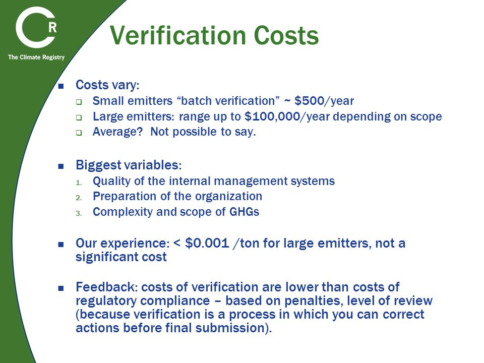 Verification Costs Costs vary:  Small emitters batch verification ~ $500/year  Large emitters: range up to $100,000/year depending on scope  Average.
