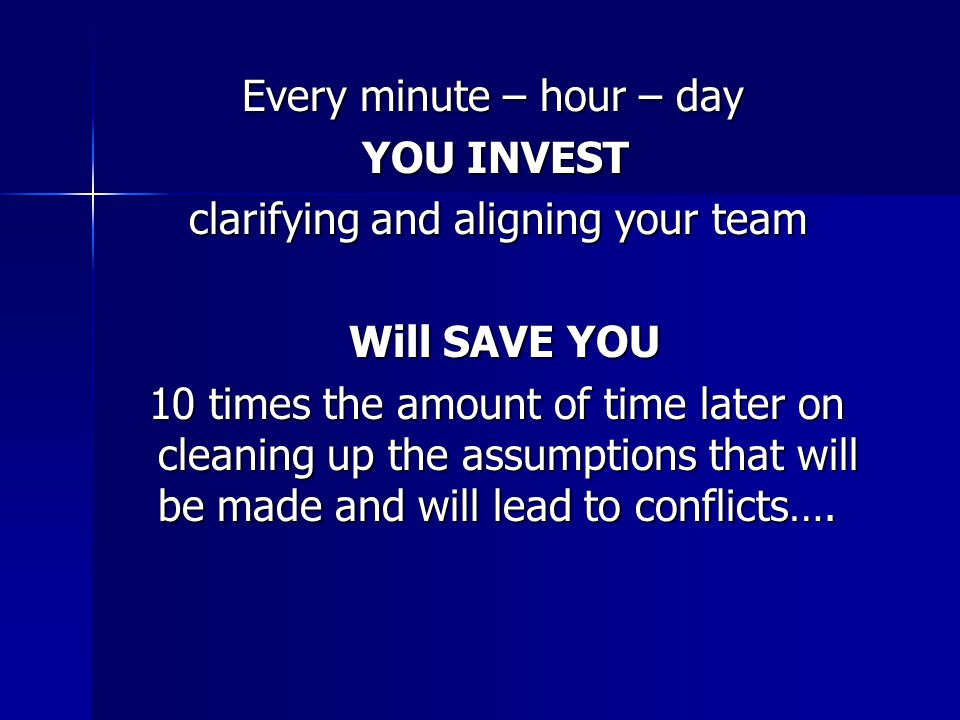 Every minute – hour – day Every minute – hour – day YOU INVEST YOU INVEST clarifying and aligning your team clarifying and aligning your team Will SAVE YOU Will SAVE YOU 10 times the amount of time later on cleaning up the assumptions that will be made and will lead to conflicts….