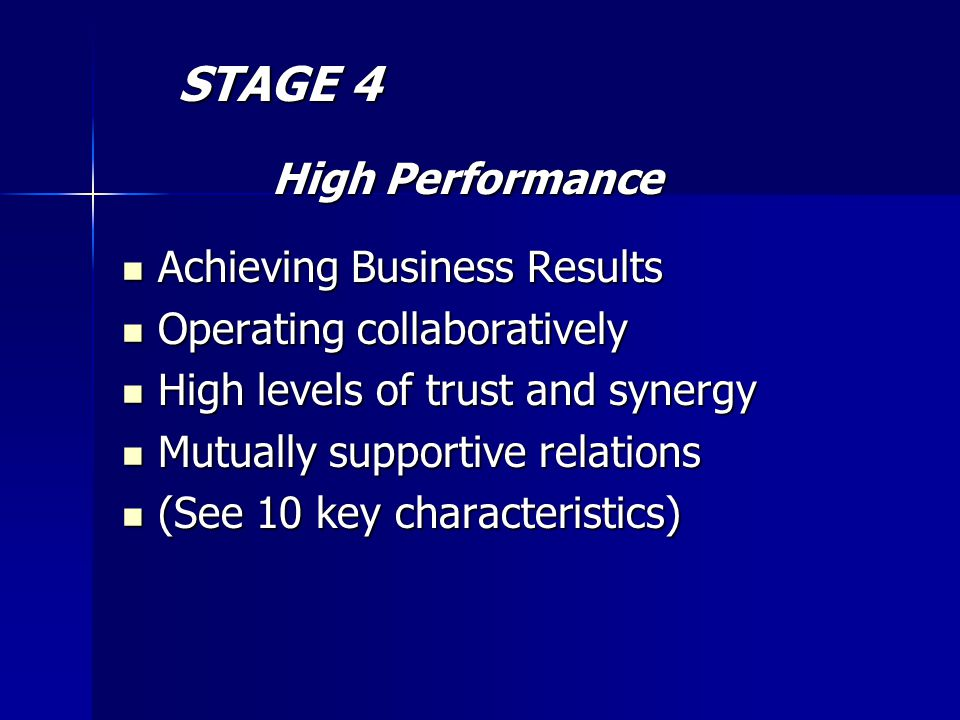 STAGE 4 STAGE 4 High Performance High Performance Achieving Business Results Achieving Business Results Operating collaboratively Operating collaboratively High levels of trust and synergy High levels of trust and synergy Mutually supportive relations Mutually supportive relations (See 10 key characteristics) (See 10 key characteristics)