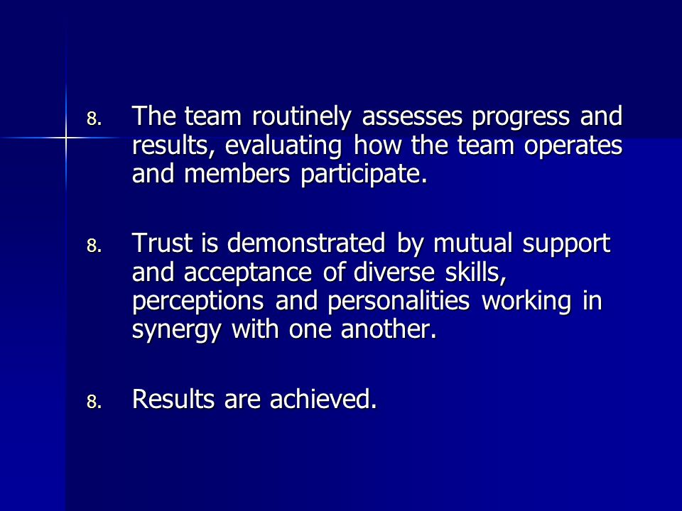 8. The team routinely assesses progress and results, evaluating how the team operates and members participate. 8. Trust is demonstrated by mutual supp