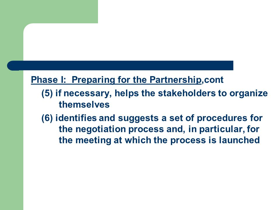 Phase I: Preparing for the Partnership,cont (5) if necessary, helps the stakeholders to organize themselves (6) identifies and suggests a set of procedures for the negotiation process and, in particular, for the meeting at which the process is launched