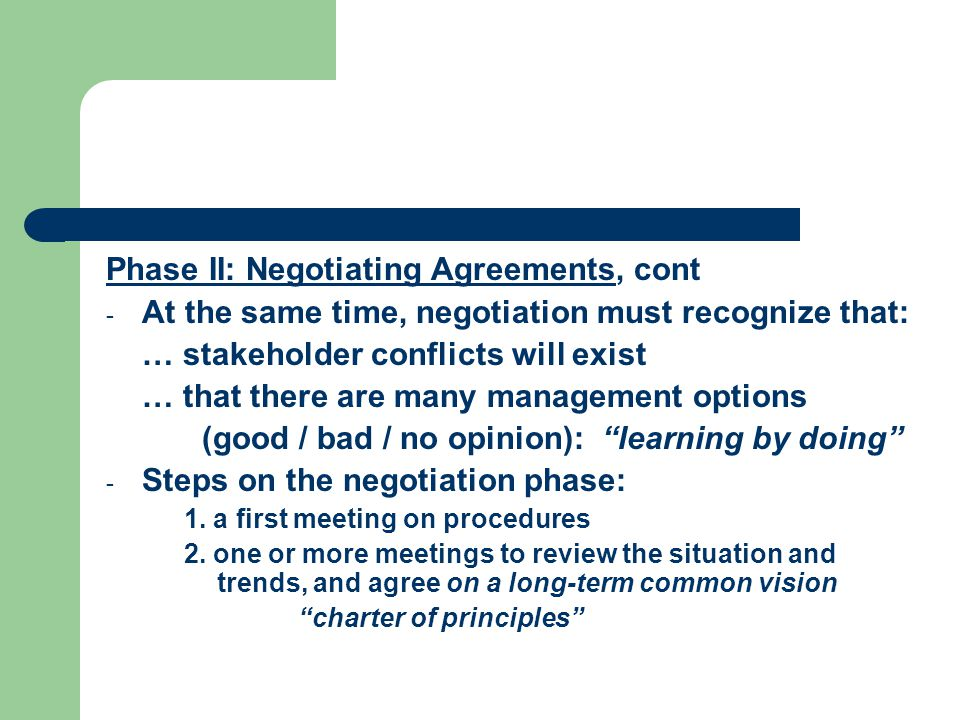 Phase II: Negotiating Agreements, cont - At the same time, negotiation must recognize that: … stakeholder conflicts will exist … that there are many management options (good / bad / no opinion): learning by doing - Steps on the negotiation phase: 1.