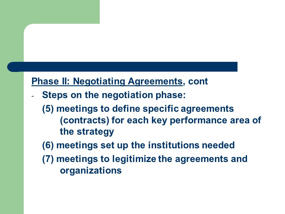 Phase II: Negotiating Agreements, cont - Steps on the negotiation phase: (5) meetings to define specific agreements (contracts) for each key performance area of the strategy (6) meetings set up the institutions needed (7) meetings to legitimize the agreements and organizations