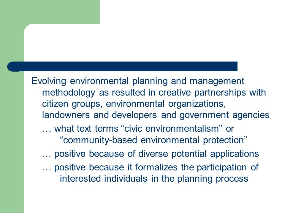 Evolving environmental planning and management methodology as resulted in creative partnerships with citizen groups, environmental organizations, landowners and developers and government agencies … what text terms civic environmentalism or community-based environmental protection … positive because of diverse potential applications … positive because it formalizes the participation of interested individuals in the planning process