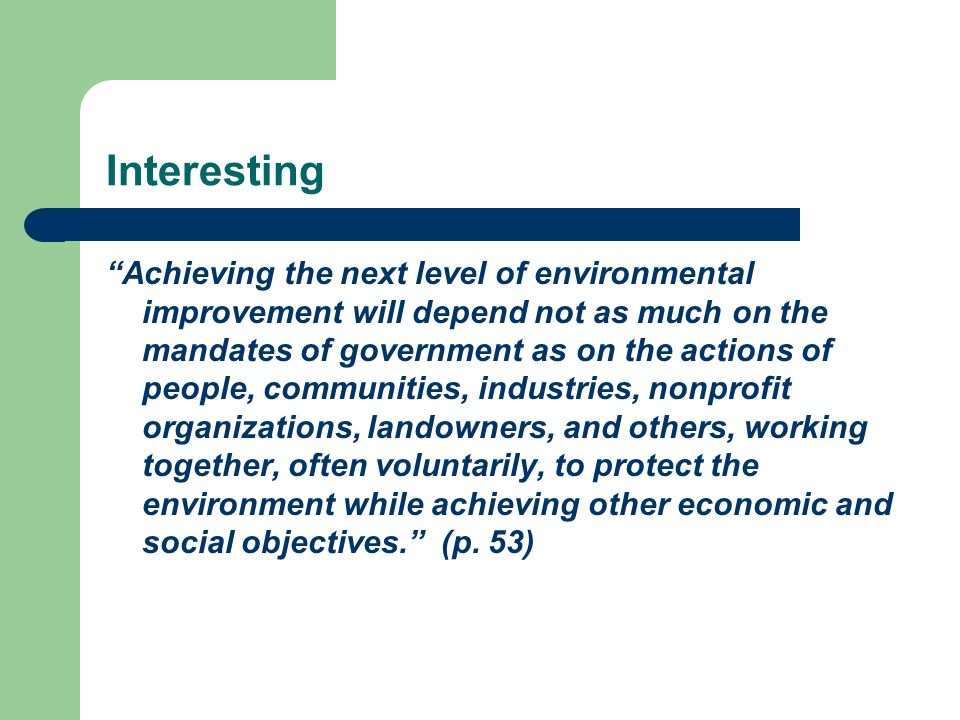 Interesting Achieving the next level of environmental improvement will depend not as much on the mandates of government as on the actions of people, communities, industries, nonprofit organizations, landowners, and others, working together, often voluntarily, to protect the environment while achieving other economic and social objectives. (p.