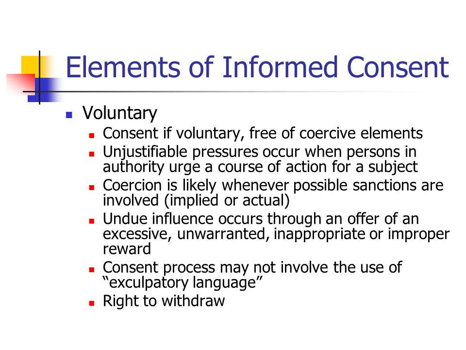 Elements of Informed Consent Voluntary Consent if voluntary, free of coercive elements Unjustifiable pressures occur when persons in authority urge a course of action for a subject Coercion is likely whenever possible sanctions are involved (implied or actual) Undue influence occurs through an offer of an excessive, unwarranted, inappropriate or improper reward Consent process may not involve the use of exculpatory language Right to withdraw