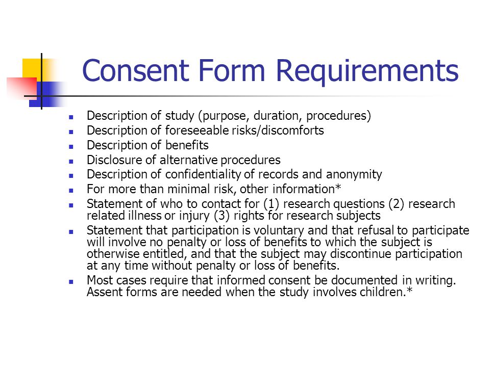 Consent Form Requirements Description of study (purpose, duration, procedures) Description of foreseeable risks/discomforts Description of benefits Disclosure of alternative procedures Description of confidentiality of records and anonymity For more than minimal risk, other information* Statement of who to contact for (1) research questions (2) research related illness or injury (3) rights for research subjects Statement that participation is voluntary and that refusal to participate will involve no penalty or loss of benefits to which the subject is otherwise entitled, and that the subject may discontinue participation at any time without penalty or loss of benefits.
