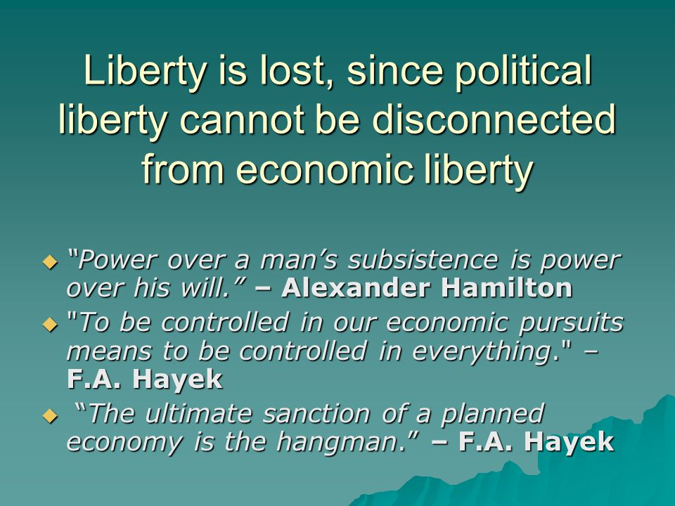 Liberty is lost, since political liberty cannot be disconnected from economic liberty  Power over a man's subsistence is power over his will. – Alexander Hamilton  To be controlled in our economic pursuits means to be controlled in everything. – F.A.