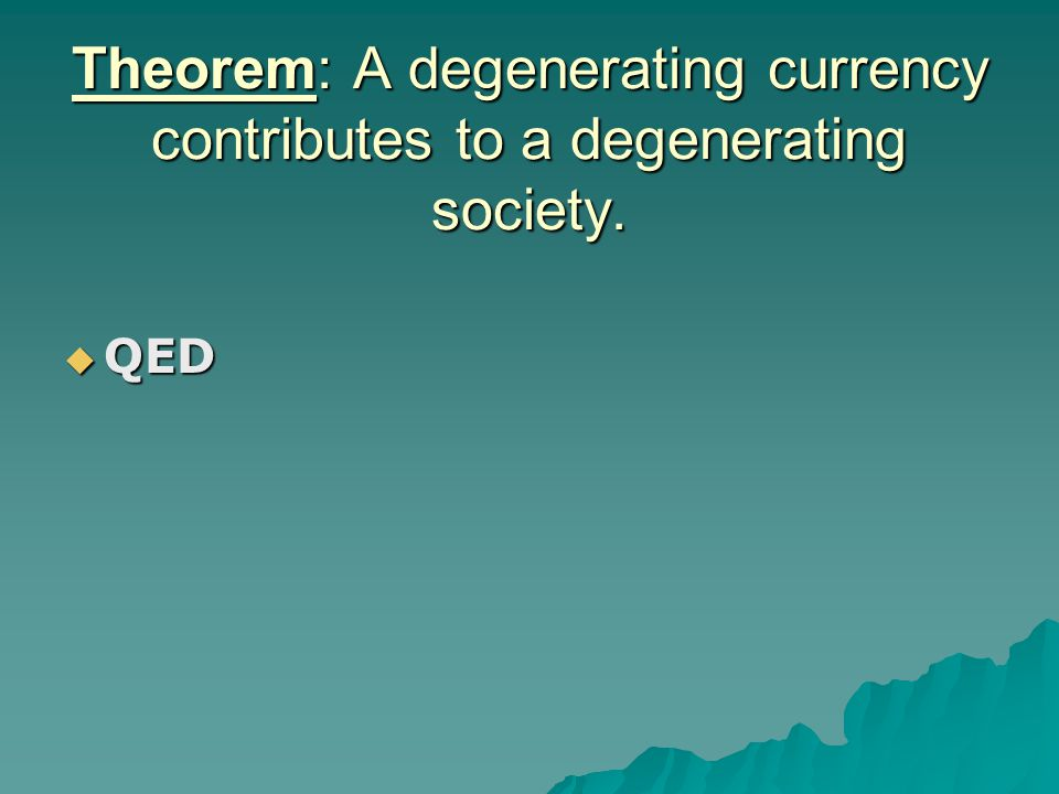 Theorem: A degenerating currency contributes to a degenerating society.  QED