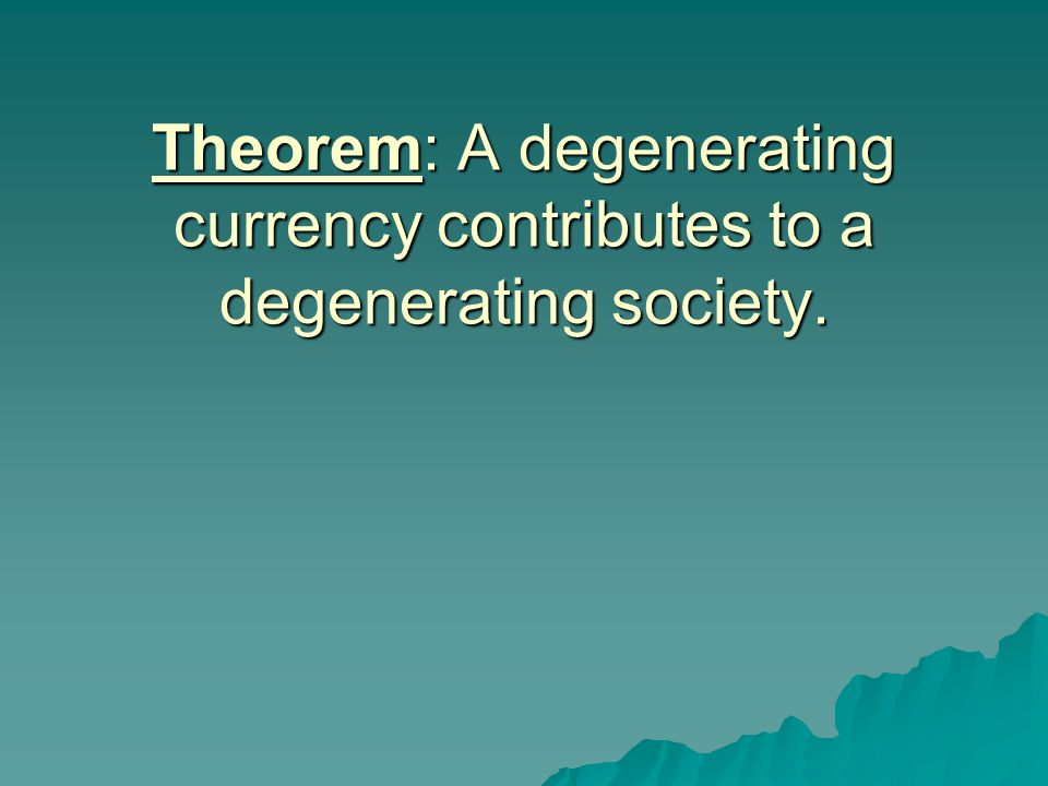 Theorem: A degenerating currency contributes to a degenerating society.