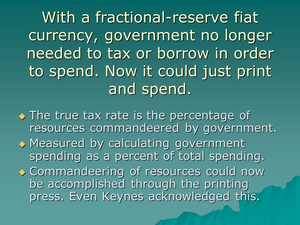 With a fractional-reserve fiat currency, government no longer needed to tax or borrow in order to spend. Now it could just print and spend.  The true