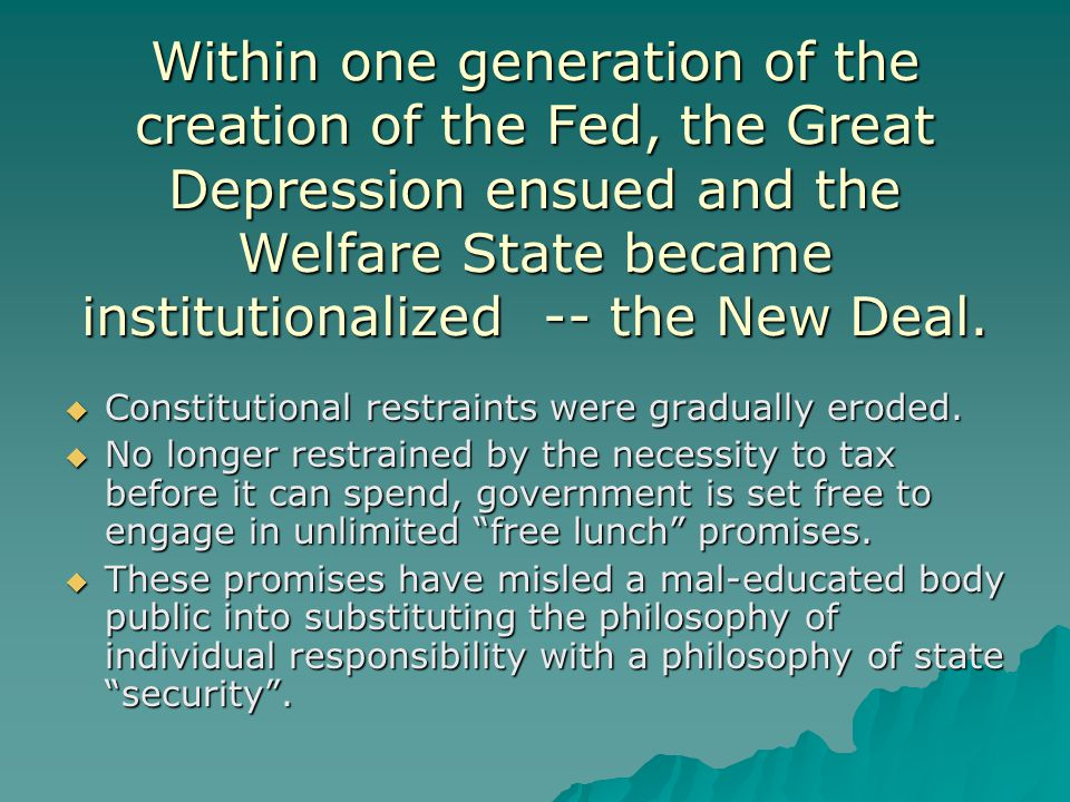 Within one generation of the creation of the Fed, the Great Depression ensued and the Welfare State became institutionalized -- the New Deal.