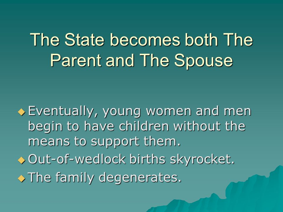 The State becomes both The Parent and The Spouse  Eventually, young women and men begin to have children without the means to support them.  Out-of-