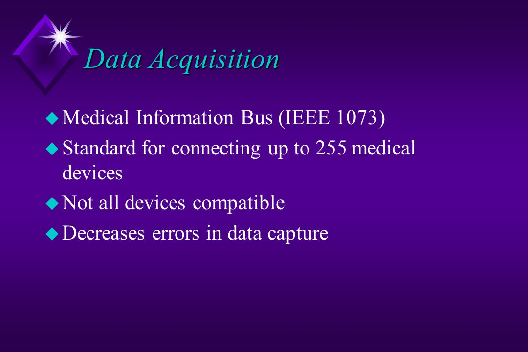 Data Acquisition u Medical Information Bus (IEEE 1073) u Standard for connecting up to 255 medical devices u Not all devices compatible u Decreases errors in data capture