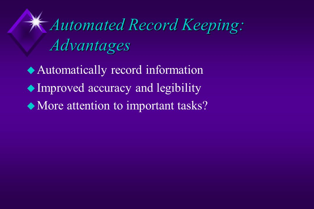 Automated Record Keeping: Advantages u Automatically record information u Improved accuracy and legibility u More attention to important tasks