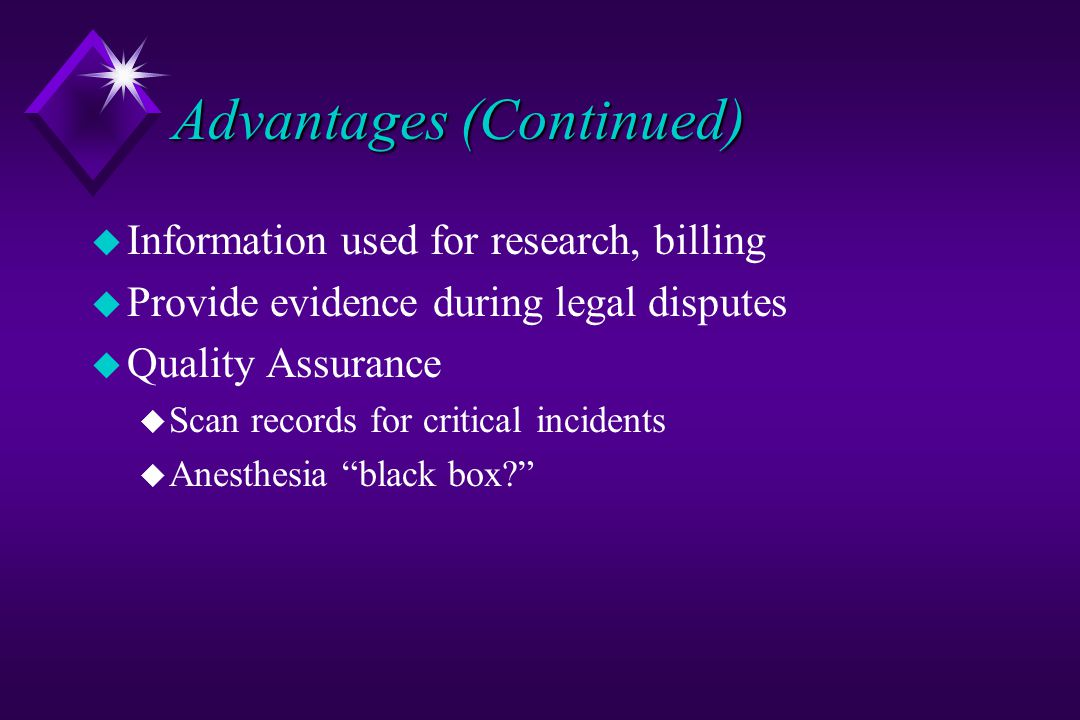 Advantages (Continued) u Information used for research, billing u Provide evidence during legal disputes u Quality Assurance u Scan records for critical incidents u Anesthesia black box