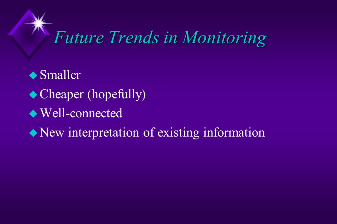 Future Trends in Monitoring u Smaller u Cheaper (hopefully) u Well-connected u New interpretation of existing information