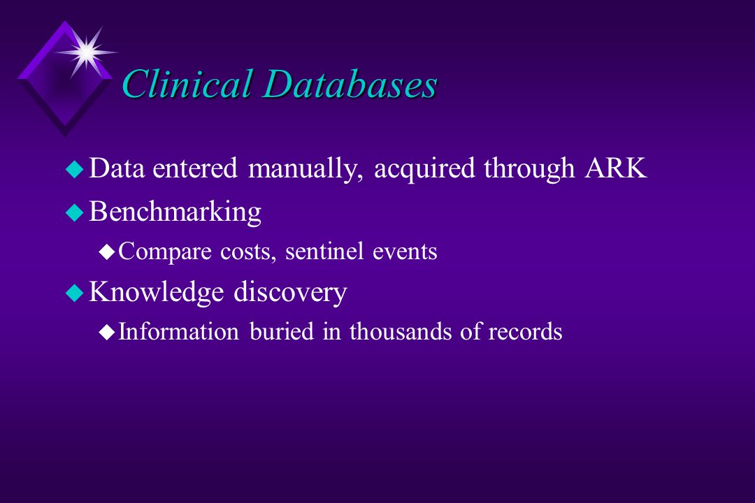 Clinical Databases u Data entered manually, acquired through ARK u Benchmarking u Compare costs, sentinel events u Knowledge discovery u Information buried in thousands of records