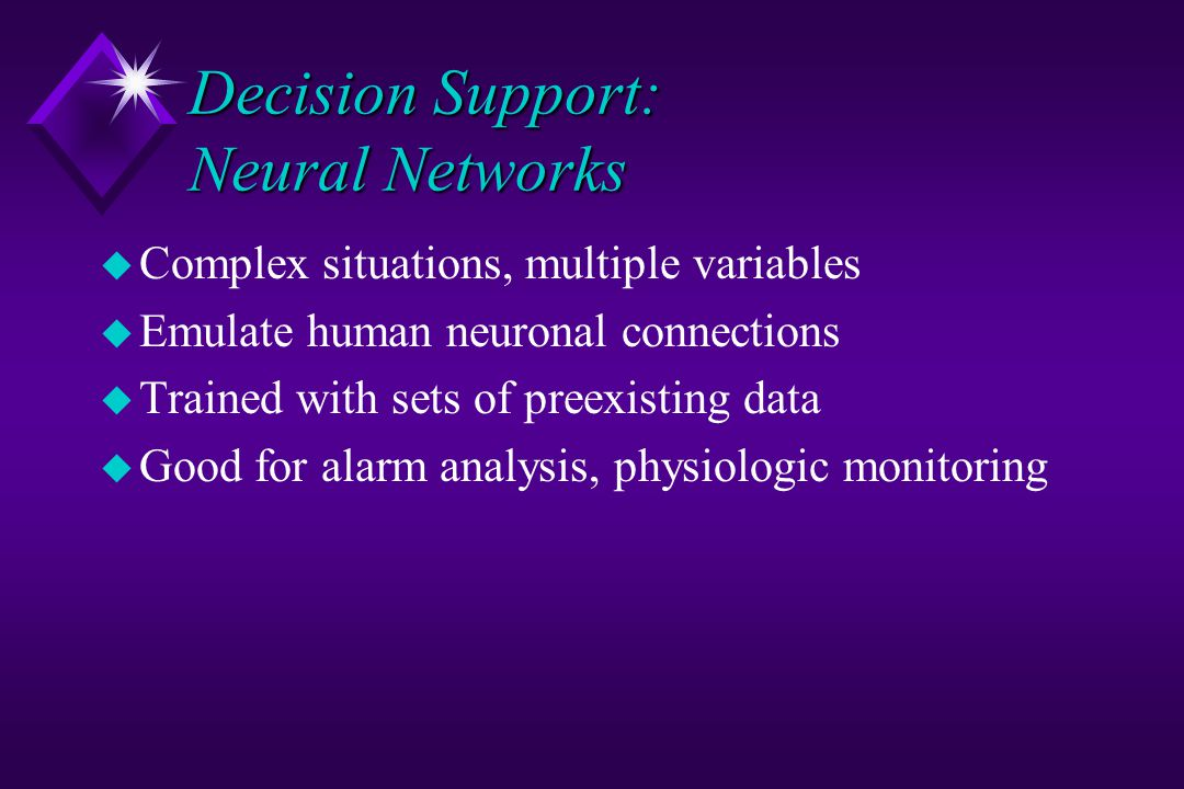 Decision Support: Neural Networks u Complex situations, multiple variables u Emulate human neuronal connections u Trained with sets of preexisting data u Good for alarm analysis, physiologic monitoring