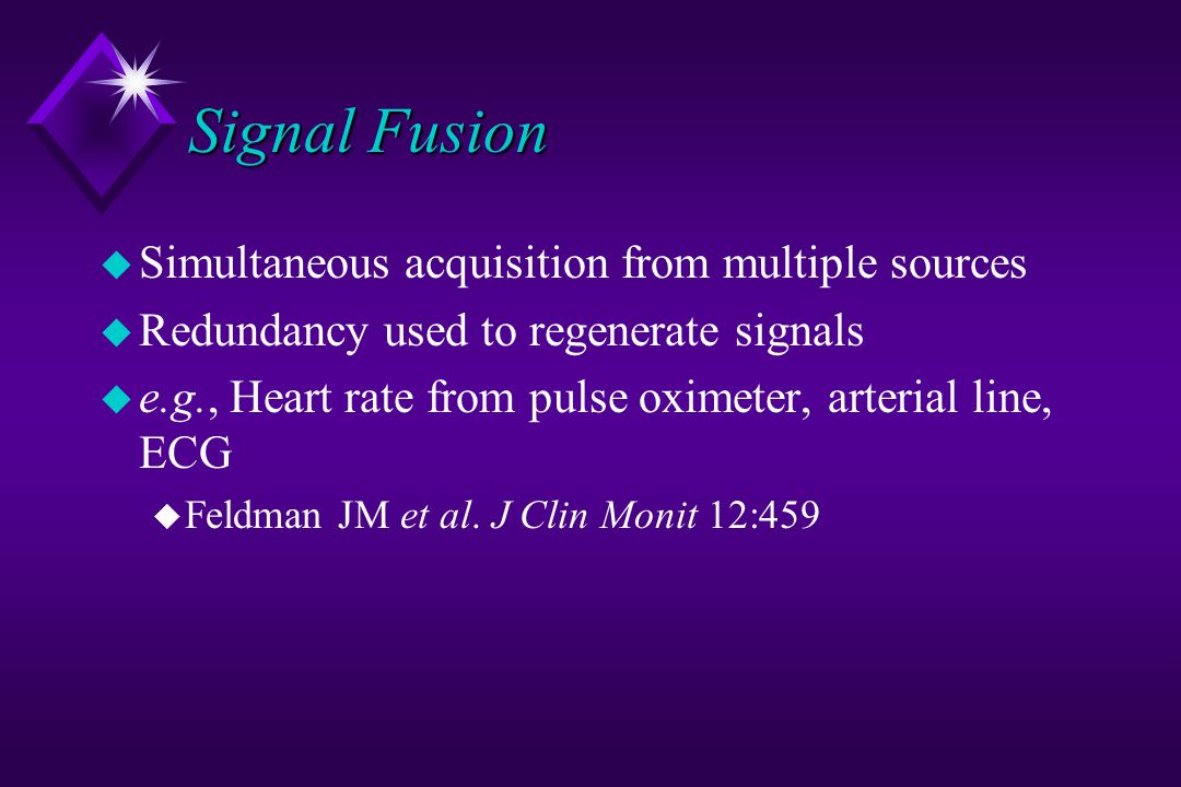 Signal Fusion u Simultaneous acquisition from multiple sources u Redundancy used to regenerate signals u e.g., Heart rate from pulse oximeter, arterial line, ECG u Feldman JM et al.