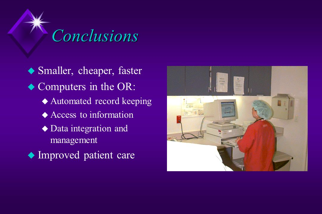 Conclusions u Smaller, cheaper, faster u Computers in the OR: u Automated record keeping u Access to information u Data integration and management u Improved patient care