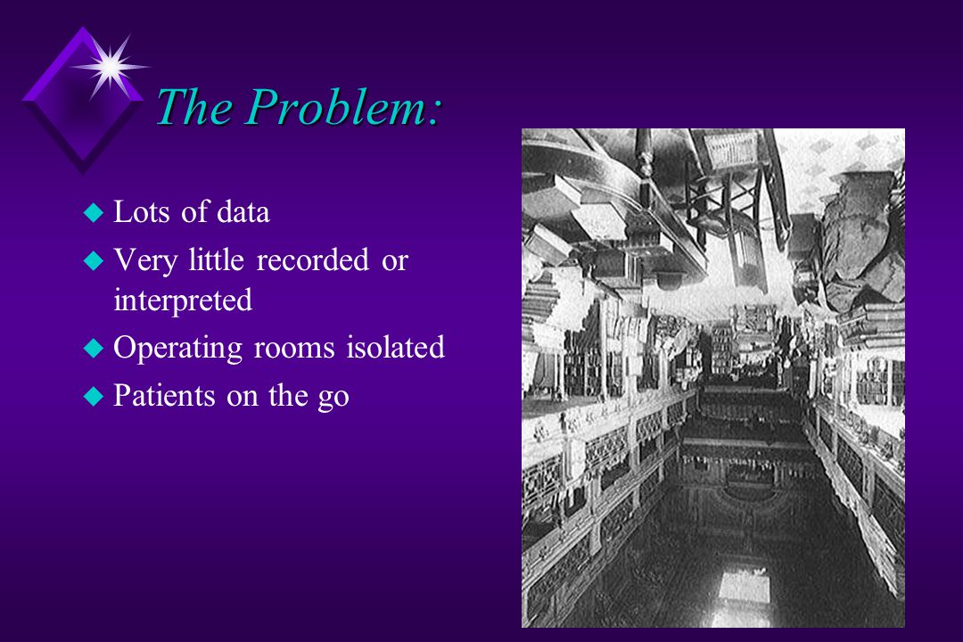 The Problem: u Lots of data u Very little recorded or interpreted u Operating rooms isolated u Patients on the go