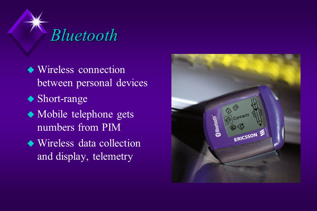 Bluetooth u Wireless connection between personal devices u Short-range u Mobile telephone gets numbers from PIM u Wireless data collection and display, telemetry