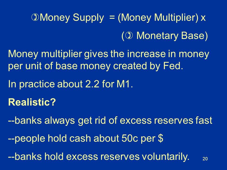 20  Money Supply = (Money Multiplier) x (  Monetary Base) Money multiplier gives the increase in money per unit of base money created by Fed.
