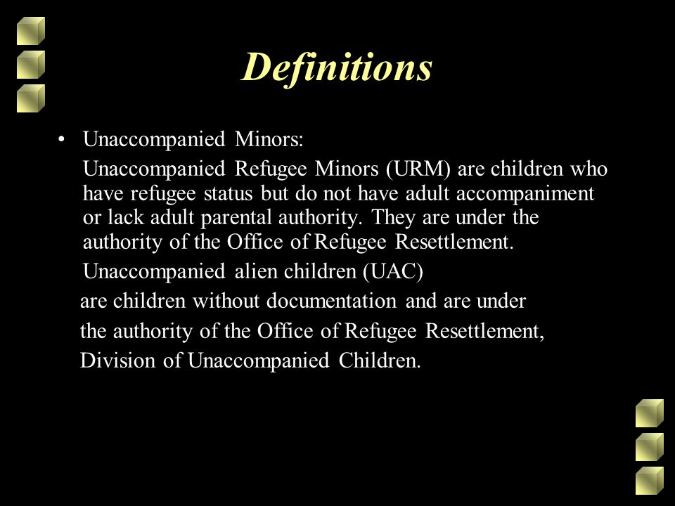 Definitions Unaccompanied Minors: Unaccompanied Refugee Minors (URM) are children who have refugee status but do not have adult accompaniment or lack adult parental authority.