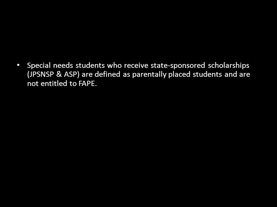 Special needs students who receive state-sponsored scholarships (JPSNSP & ASP) are defined as parentally placed students and are not entitled to FAPE.