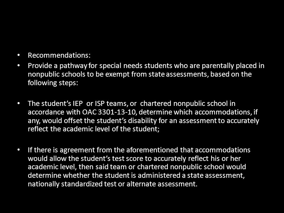 Recommendations: Provide a pathway for special needs students who are parentally placed in nonpublic schools to be exempt from state assessments, based on the following steps: The student's IEP or ISP teams, or chartered nonpublic school in accordance with OAC 3301-13-10, determine which accommodations, if any, would offset the student's disability for an assessment to accurately reflect the academic level of the student; If there is agreement from the aforementioned that accommodations would allow the student's test score to accurately reflect his or her academic level, then said team or chartered nonpublic school would determine whether the student is administered a state assessment, nationally standardized test or alternate assessment.