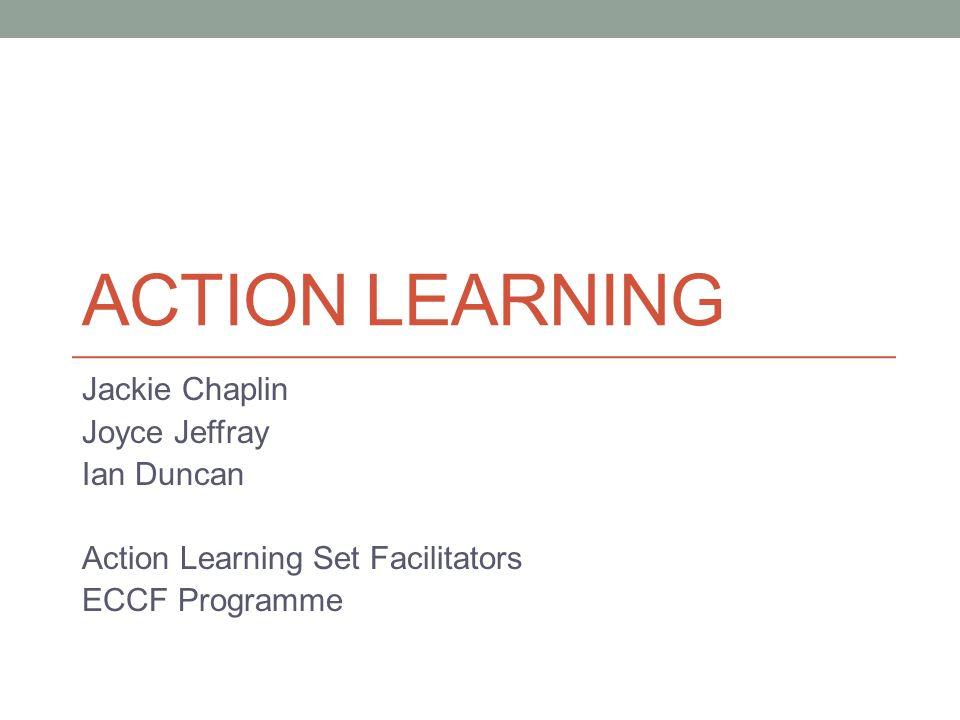 ACTION LEARNING Jackie Chaplin Joyce Jeffray Ian Duncan Action Learning Set Facilitators ECCF Programme